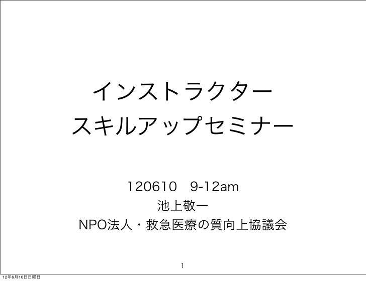 インストラクター              スキルアップセミナー                  1206109-12am                      池上敬一              NPO法人・救急医療の質向上協議会  ...