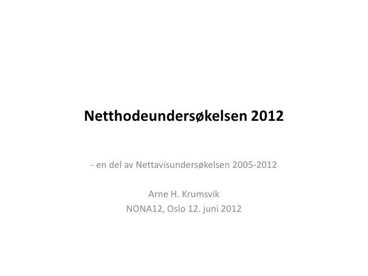 Netthodeundersøkelsen 2012- en del av Nettavisundersøkelsen 2005-2012           Arne H. Krumsvik        NONA12, Oslo 12. j...