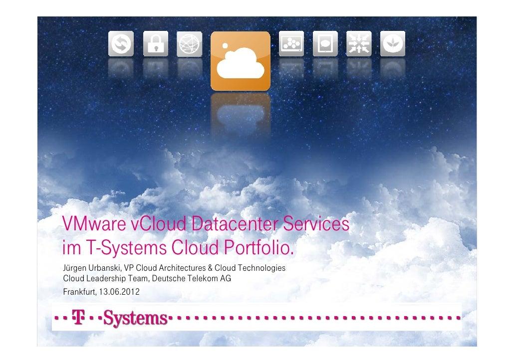 VMware vCloud Datacenter Servicesim T-Systems Cloud Portfolio.Jürgen Urbanski, VP Cloud Architectures & Cloud Technologies...