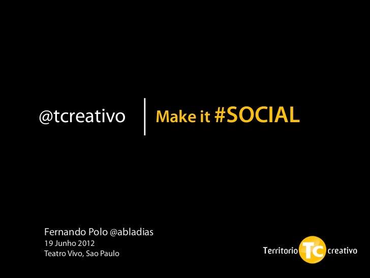 @tcreativo                Make it #SOCIALFernando Polo @abladias19 Junho 2012Teatro Vivo, Sao Paulo