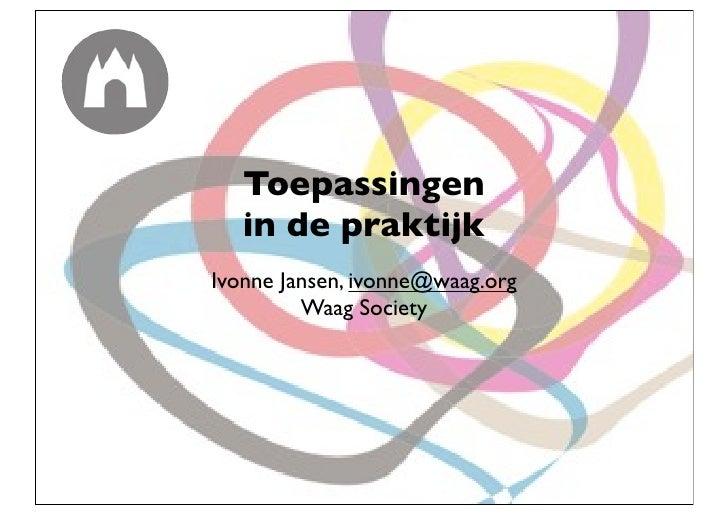 Toepassingen   in de praktijkIvonne Jansen, ivonne@waag.org         Waag Society