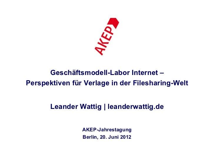 Geschäftsmodell-Labor Internet –Perspektiven für Verlage in der Filesharing-Welt       Leander Wattig | leanderwattig.de  ...