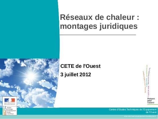 Réseaux de chaleur :montages juridiquesCETE de lOuest3 juillet 2012                  Centre dEtudes Techniques de lEquipem...