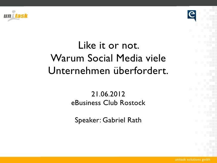 Like it or not.Warum Social Media vieleUnternehmen überfordert.          21.06.2012    eBusiness Club Rostock     Speaker:...