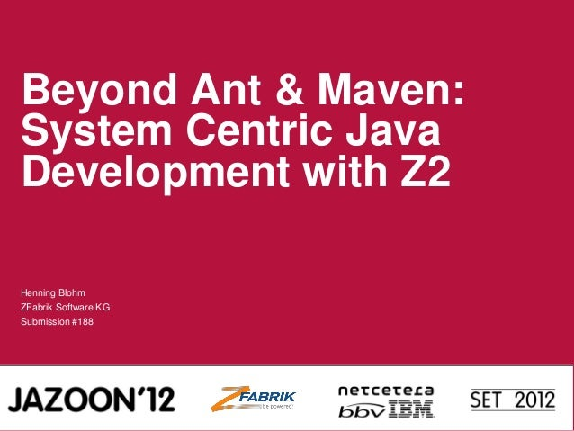 Beyond Ant & Maven: System Centric Java Development with Z2 Henning Blohm ZFabrik Software KG Submission #188
