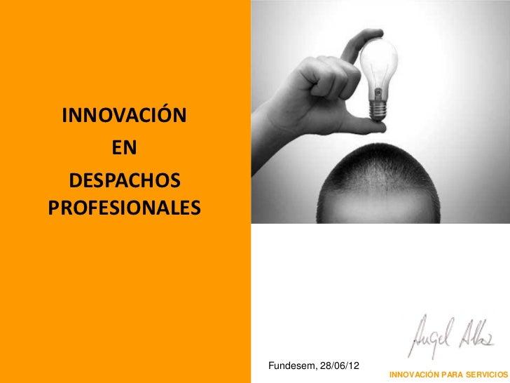 INNOVACIÓN      EN  DESPACHOSPROFESIONALES                Fundesem, 28/06/12                                     INNOVACIÓ...