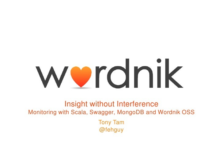 Insight without InterferenceMonitoring with Scala, Swagger, MongoDB and Wordnik OSS                       Tony Tam        ...