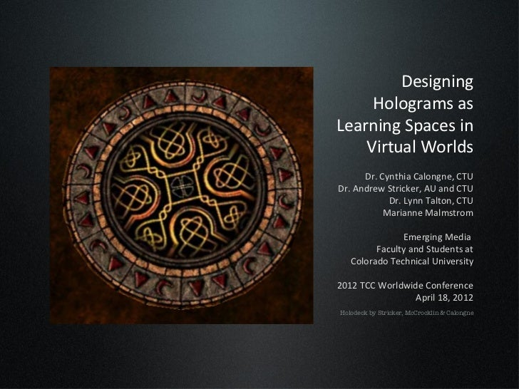 Designing     Holograms asLearning Spaces in    Virtual Worlds      Dr. Cynthia Calongne, CTUDr. Andrew Stricker, AU and C...