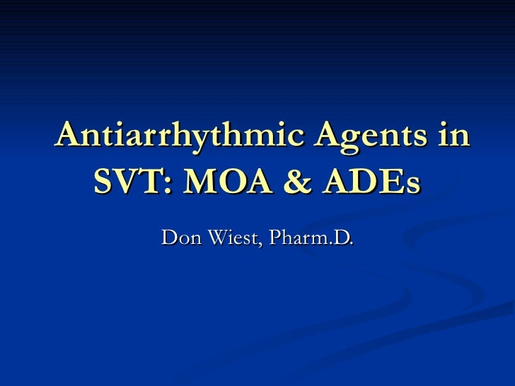 Antiarrhythmic Agents in SVT: MOA & ADEs Don Wiest, Pharm.D.