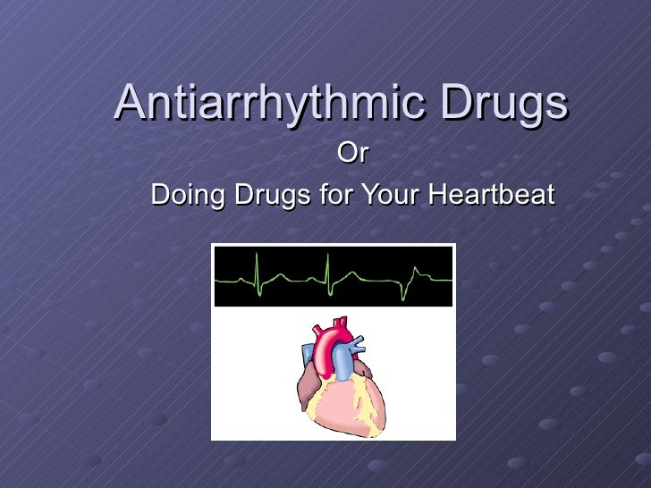 Antiarrhythmic Drugs Or Doing Drugs for Your Heartbeat