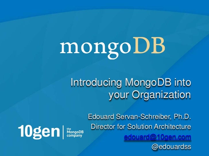 Introducing MongoDB into        your Organization   Edouard Servan-Schreiber, Ph.D.    Director for Solution Architecture ...