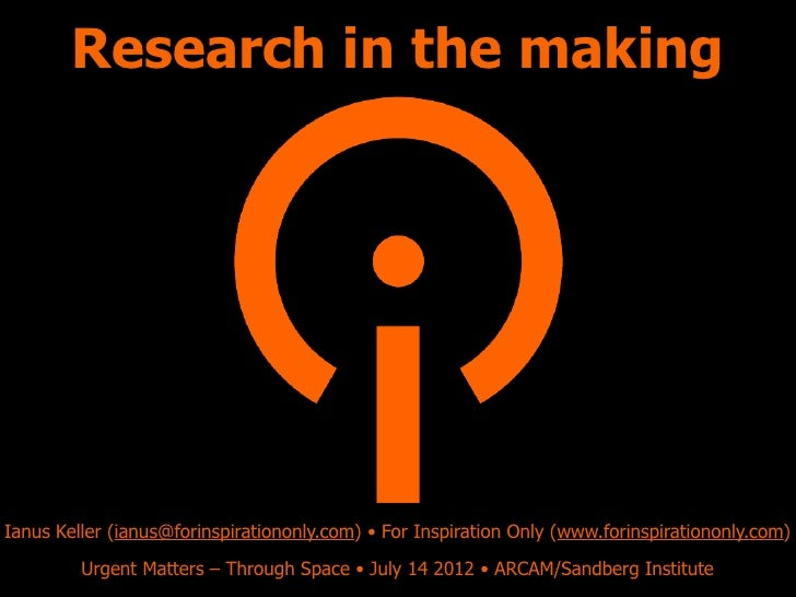 Research in the makingIanus Keller (ianus@forinspirationonly.com) • For Inspiration Only (www.forinspirationonly.com)     ...