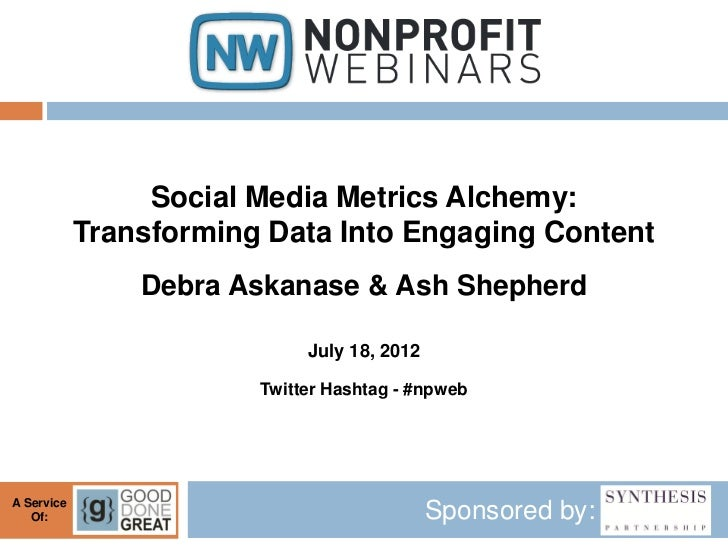 Social Media Metrics Alchemy:            Transforming Data Into Engaging Content                Debra Askanase & Ash Sheph...