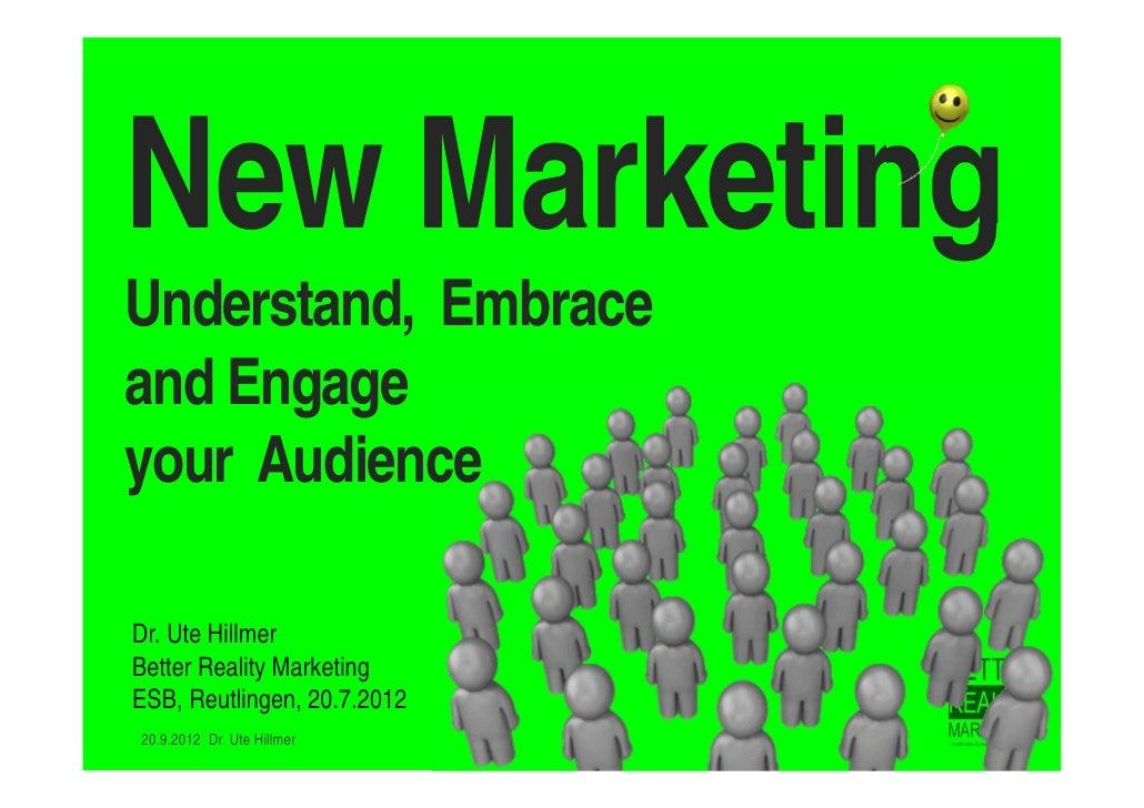 New MarketingUnderstand, Embraceand Engageyour AudienceDr. Ute HillmerBetter Reality MarketingESB, Reutlingen, 20.7.201220...
