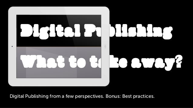 Digital Publishing from a few perspectives. Bonus: Best practices.Digital PublishingWhat to take away?