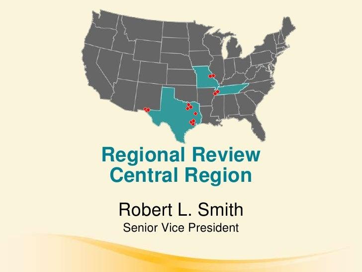 Regional Review  Central Region  Robert L. Smith   Senior Vice President