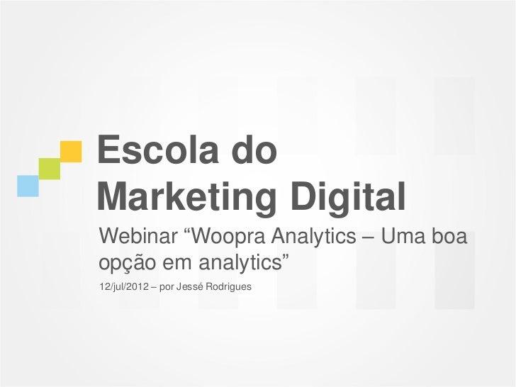 """Escola doMarketing DigitalWebinar """"Woopra Analytics – Uma boaopção em analytics""""12/jul/2012 – por Jessé Rodrigues"""