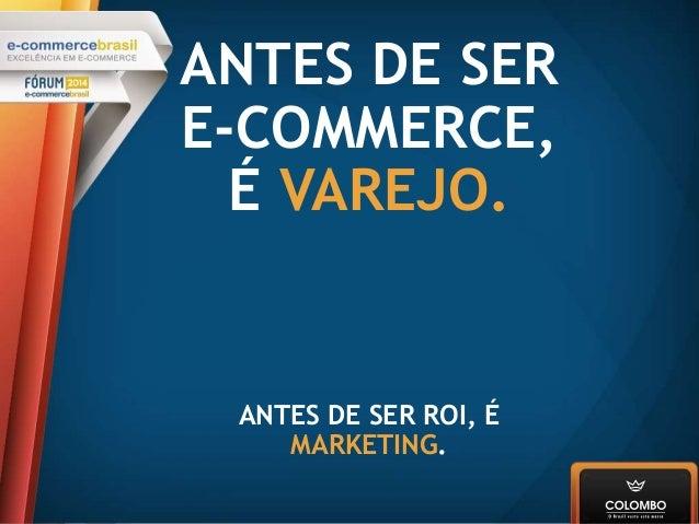 ANTES DE SER E-COMMERCE, É VAREJO. ANTES DE SER ROI, É MARKETING.