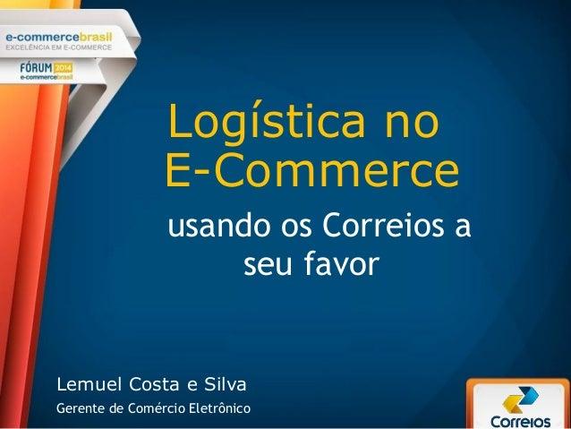 Logística no E-Commerce usando os Correios a seu favor Lemuel Costa e Silva Gerente de Comércio Eletrônico