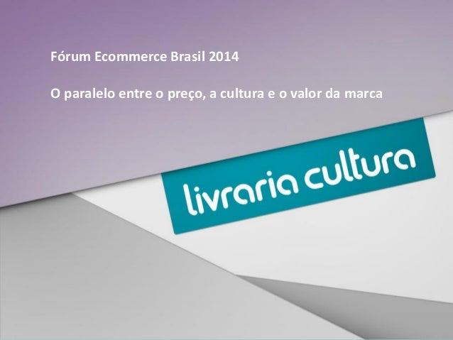 Fórum Ecommerce Brasil 2014 O paralelo entre o preço, a cultura e o valor da marca