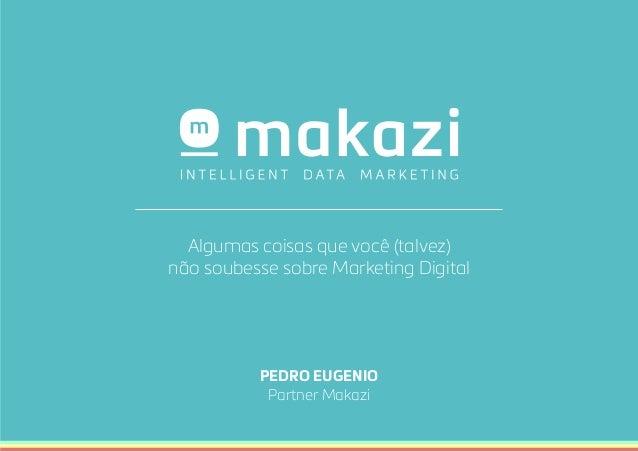 PEDRO EUGENIO Partner Makazi Algumas coisas que você (talvez) não soubesse sobre Marketing Digital