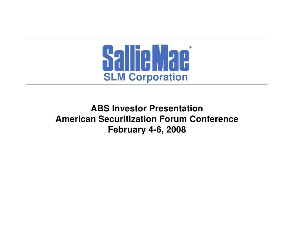 SLM Corporation         ABS Investor Presentation American Securitization Forum Conference            February 4-6, 2008