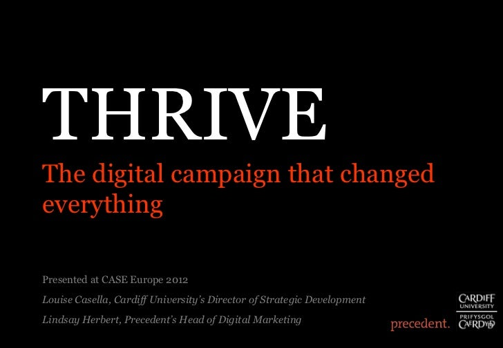 THRIVE The digital campaign that changed everything Presented at CASE Europe 2012 Louise Casella, Cardiff University's Dir...