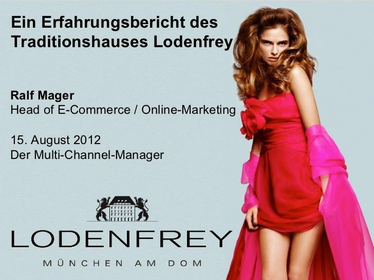 Ein Erfahrungsbericht desTraditionshauses LodenfreyRalf MagerHead of E-Commerce / Online-Marketing15. August 2012Der Multi...