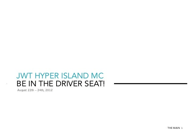 JWT HYPER ISLAND MC BE IN THE DRIVER SEAT! August 22th – 24th, 2012  THE MAIN 1