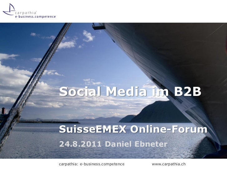 Social Media im B2BSuisseEMEX Online-Forum24.8.2011 Daniel Ebnetercarpathia: e-business.competence   www.carpathia.ch