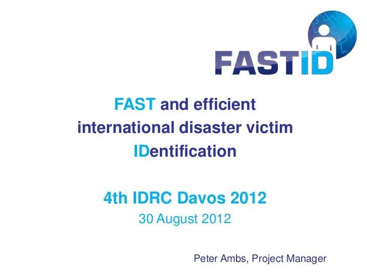 FAST and efficientinternational disaster victim       IDentification   4th IDRC Davos 2012        30 August 2012          ...