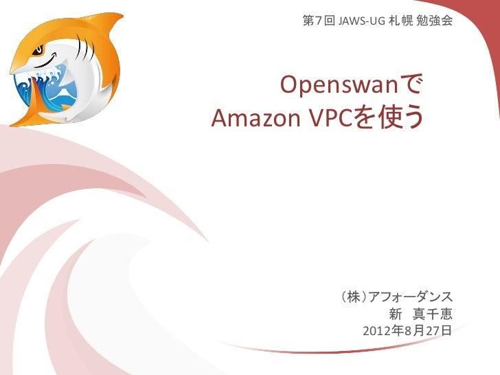 第7回 JAWS-UG 札幌 勉強会    OpenswanでAmazon VPCを使う         (株)アフォーダンス               新 真千恵           2012年8月27日