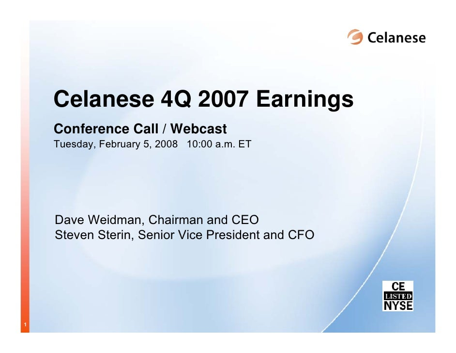 Celanese 4Q 2007 Earnings     Conference Call / Webcast     Tuesday, February 5, 2008 10:00 a.m. ET         Dave Weidman, ...