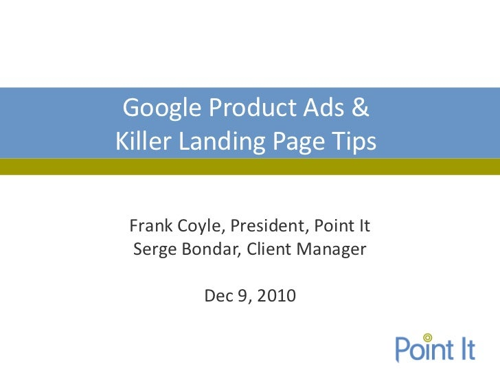 Google Product Ads &Killer Landing Page Tips Frank Coyle, President, Point It Serge Bondar, Client Manager          Dec 9,...