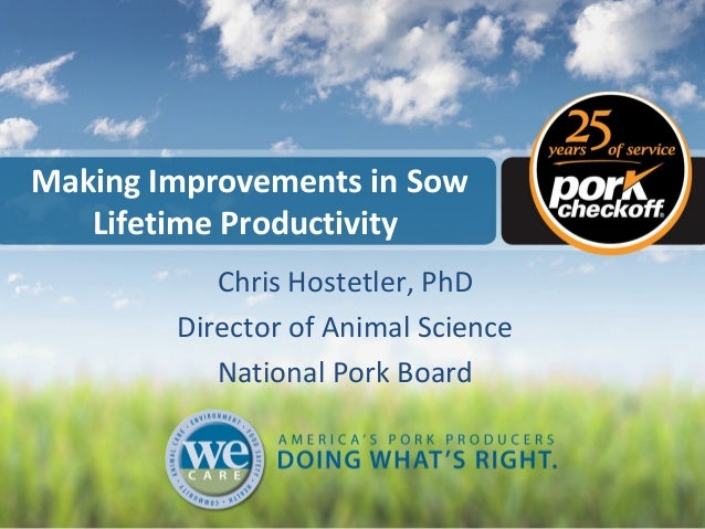 Making Improvements in Sow Lifetime Productivity Chris Hostetler, PhD Director of Animal Science National Pork Board