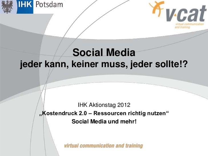 """Social Mediajeder kann, keiner muss, jeder sollte!?                IHK Aktionstag 2012    """"Kostendruck 2.0 – Ressourcen ri..."""