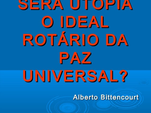 SERÁ UTOPIA  O IDEALROTÁRIO DA    PAZUNIVERSAL?     Alberto Bittencourt