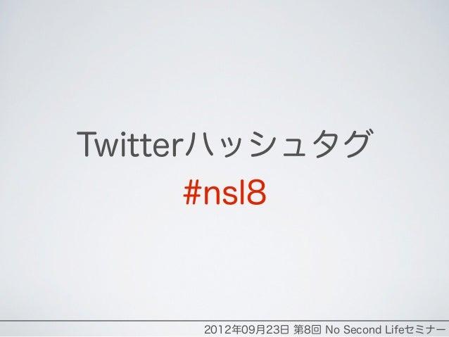 Twitterハッシュタグ       #nsl8     2012年09月23日 第8回 No Second Lifeセミナー