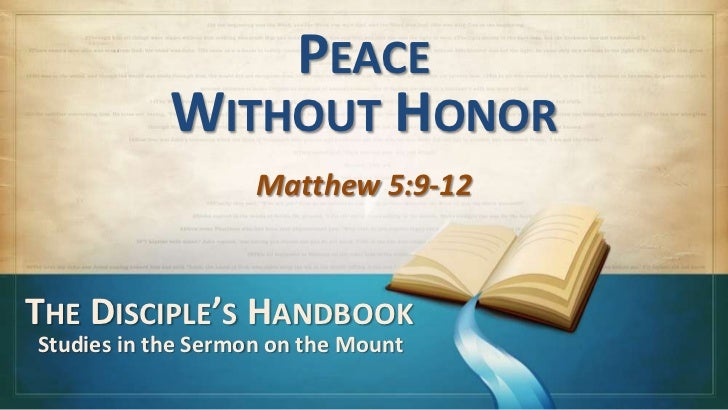 PEACE            WITHOUT HONOR                    Matthew 5:9-12THE DISCIPLE'S HANDBOOKStudies in the Sermon on the Mount