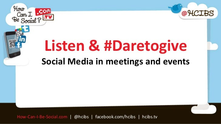 Listen & #Daretogive           Social Media in meetings and eventsHow-Can-I-Be-Social.com | @hcibs | facebook.com/hcibs | ...