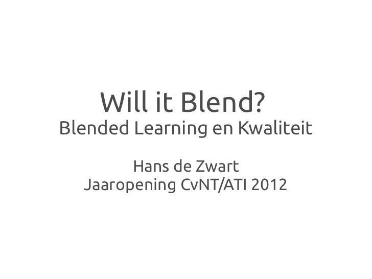 Will it Blend?Blended Learning en Kwaliteit        Hans de Zwart  Jaaropening CvNT/ATI 2012