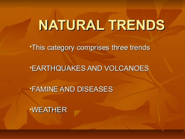 NATURAL TRENDSThis category comprises three trendsEARTHQUAKES AND VOLCANOESFAMINE AND DISEASESWEATHER