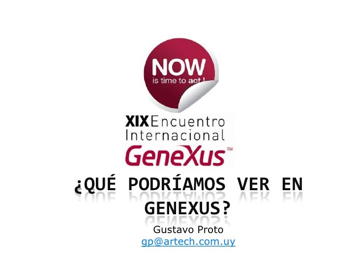 ¿Qué podríamos ver en GeneXus?<br />Gustavo Proto<br />gp@artech.com.uy<br />