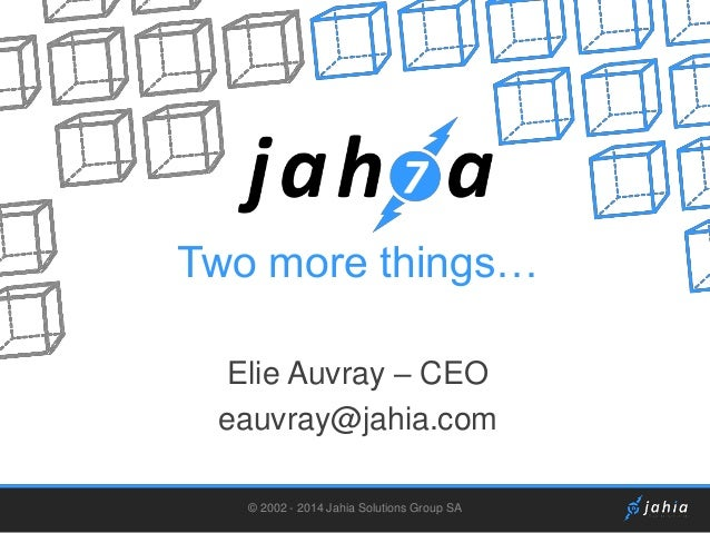 Two more things… Elie Auvray – CEO eauvray@jahia.com © 2002 - 2014 Jahia Solutions Group SA