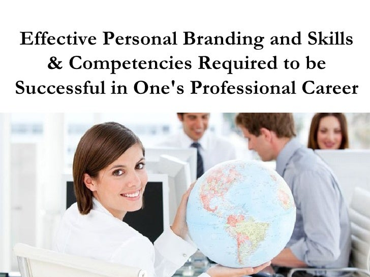 Effective Personal Branding and Skills   & Competencies Required to beSuccessful in Ones Professional Career