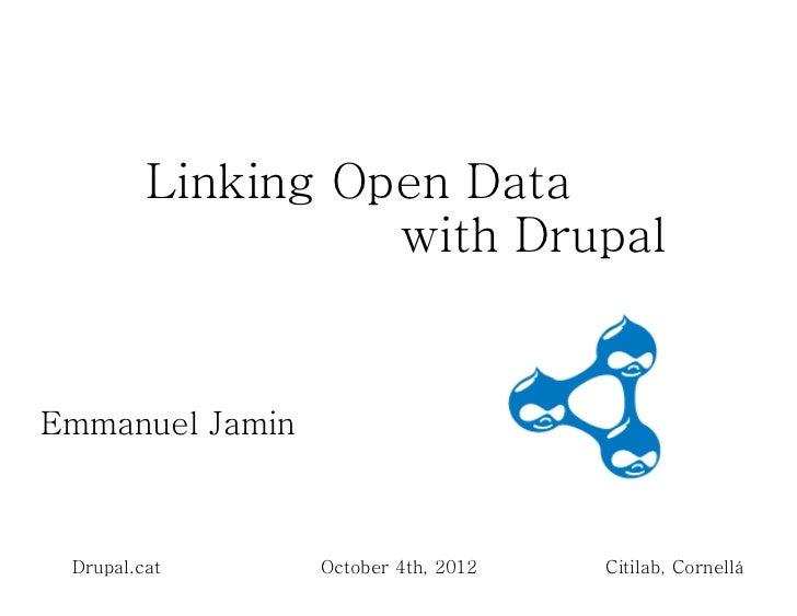 Linking Open Data                   with DrupalEmmanuel Jamin Drupal.cat      October 4th, 2012   Citilab, Cornellá