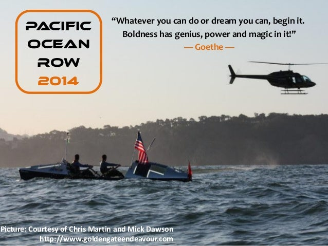 """Whatever you can do or dream you can, begin it.       PACIFIC                                 Boldness has genius, power ..."