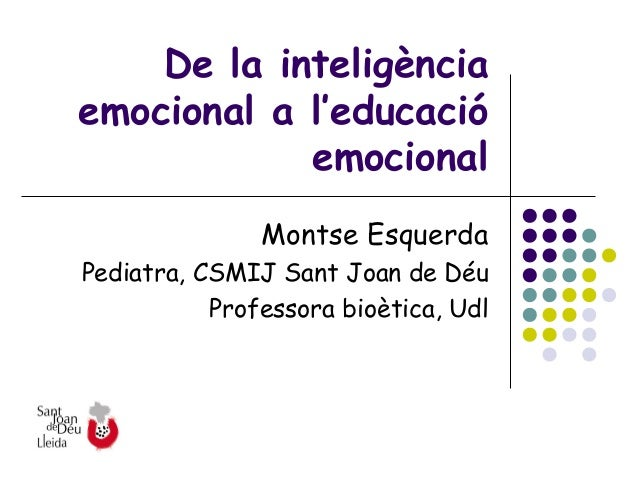 De la inteligènciaemocional a l'educació            emocional               Montse EsquerdaPediatra, CSMIJ Sant Joan de Dé...