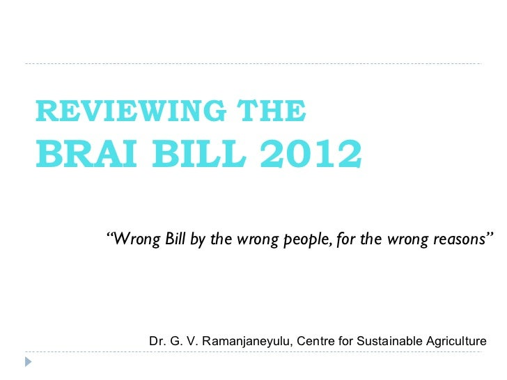 "REVIEWING THEBRAI BILL 2012   ""Wrong Bill by the wrong people, for the wrong reasons""         Dr. G. V. Ramanjaneyulu, Cen..."
