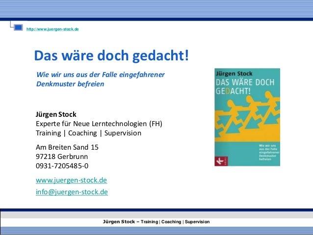 http://www.juergen-stock.de   Das wäre doch gedacht!     Wie wir uns aus der Falle eingefahrener     Denkmuster befreien  ...